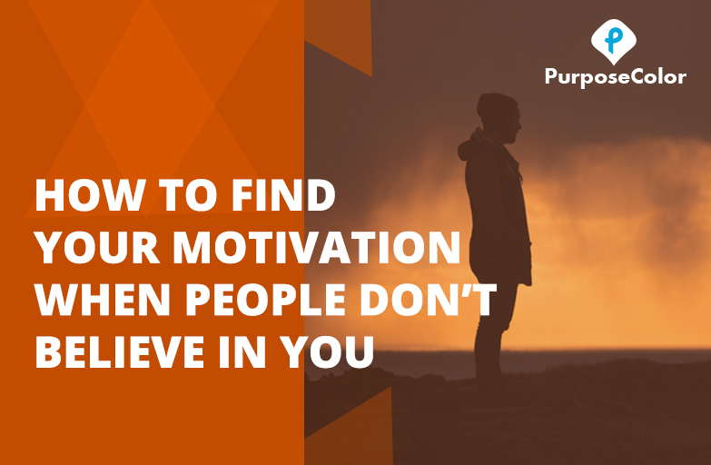 How to Find Your Motivation When People Don't Believe In You..........