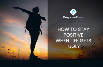 How to stay positive when life gets ugly