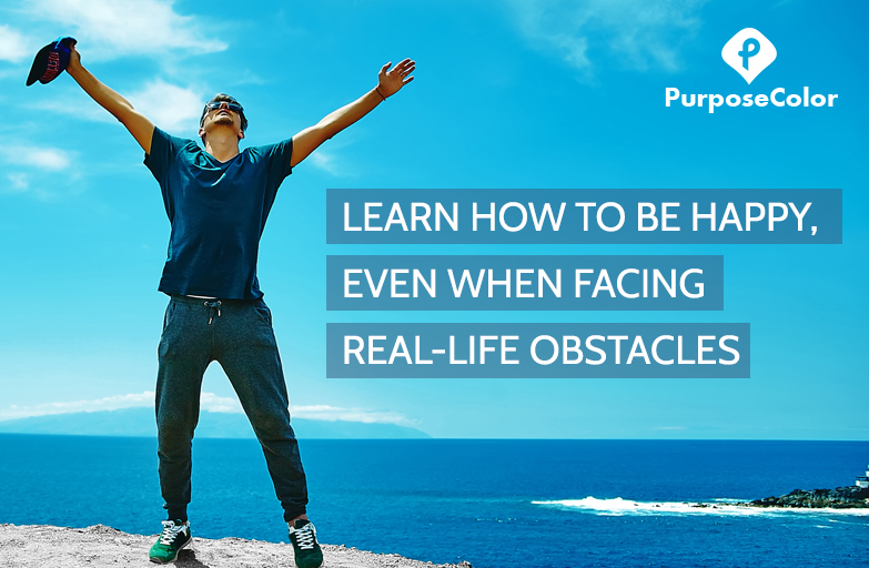 Learn how to be happy, even when facing natural life obstacles